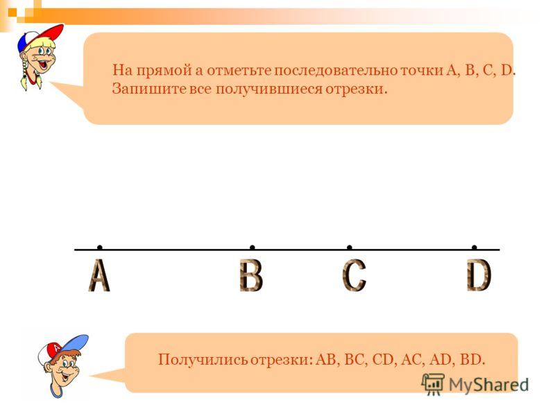 На прямой а отметьте последовательно точки A, B, C, D. Запишите все получившиеся отрезки. Получились отрезки: AB, BC, CD, AC, AD, BD.