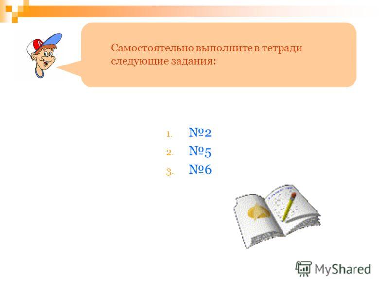 1. 2 2. 5 3. 6 Самостоятельно выполните в тетради следующие задания:
