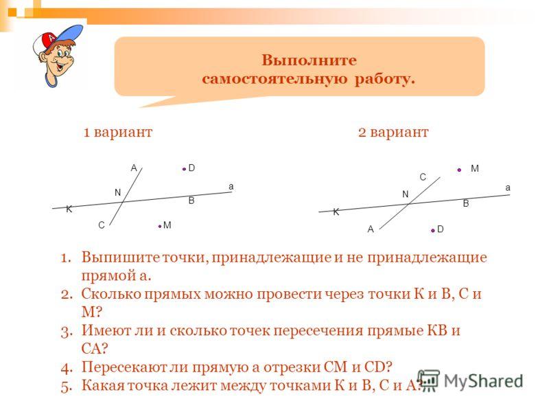Выполните самостоятельную работу. N K C A B D M а N K C A B D M а 1 вариант2 вариант 1.Выпишите точки, принадлежащие и не принадлежащие прямой а. 2.Сколько прямых можно провести через точки К и В, С и М? 3.Имеют ли и сколько точек пересечения прямые