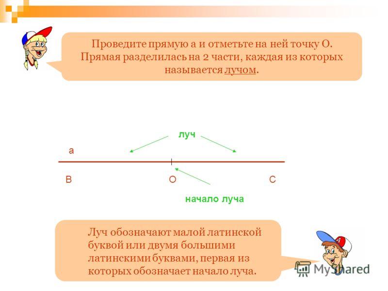 ОВ а луч начало луча Проведите прямую а и отметьте на ней точку О. Прямая разделилась на 2 части, каждая из которых называется лучом. С Луч обозначают малой латинской буквой или двумя большими латинскими буквами, первая из которых обозначает начало л