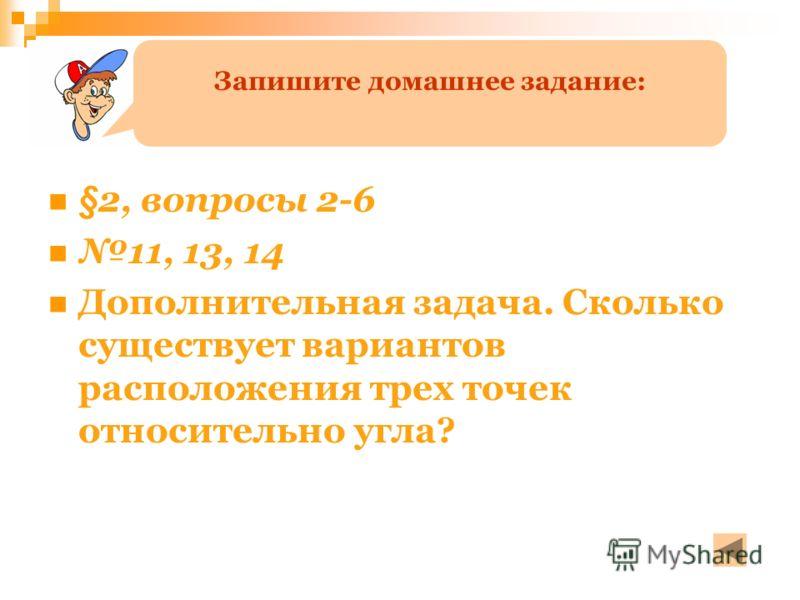 §2, вопросы 2-6 11, 13, 14 Дополнительная задача. Сколько существует вариантов расположения трех точек относительно угла? Запишите домашнее задание: