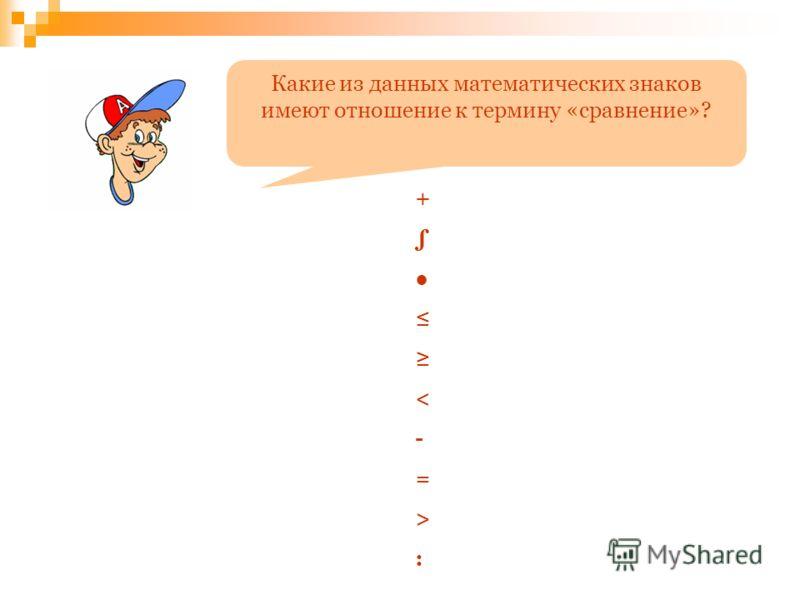 Какие из данных математических знаков имеют отношение к термину «сравнение»? + < - = > :