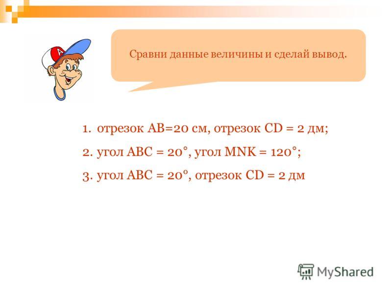 Сравни данные величины и сделай вывод. 1.отрезок АВ=20 см, отрезок CD = 2 дм; 2.угол АВС = 20°, угол MNK = 120°; 3.угол АВС = 20°, отрезок CD = 2 дм