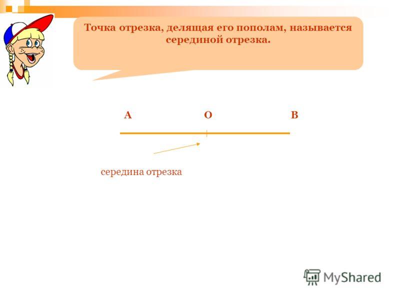 середина отрезка Точка отрезка, делящая его пополам, называется серединой отрезка. ОАВ