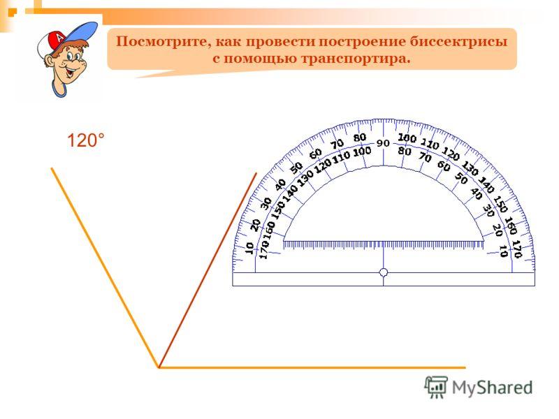 120° Посмотрите, как провести построение биссектрисы с помощью транспортира.