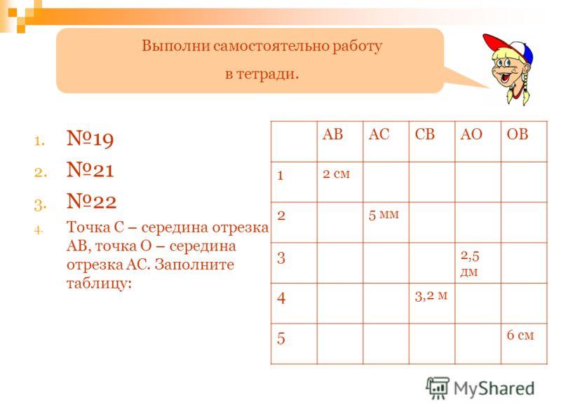 1. 19 2. 21 3. 22 4. Точка С – середина отрезка АВ, точка О – середина отрезка АС. Заполните таблицу: АВАССВАООВ 1 2 см 2 5 мм 3 2,5 дм 4 3,2 м 5 6 см Выполни самостоятельно работу в тетради.