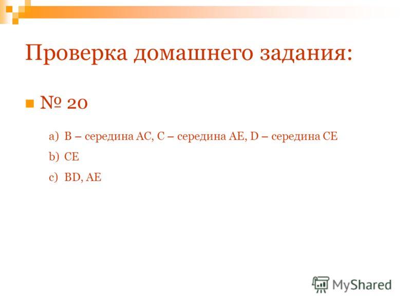Проверка домашнего задания: 20 a)В – середина АС, С – середина АЕ, D – середина СЕ b)СЕ c)BD, AE