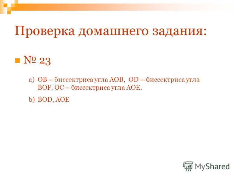 Проверка домашнего задания: 23 a)ОВ – биссектриса угла АОВ, ОD – биссектриса угла BOF, ОС – биссектриса угла АОЕ. b)BOD, AOE