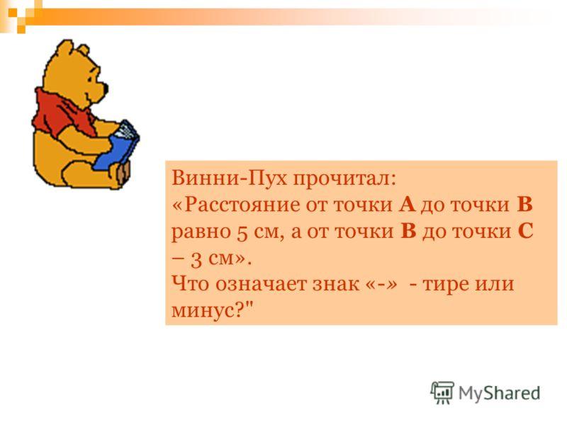 Винни-Пух прочитал: «Расстояние от точки А до точки В равно 5 см, а от точки В до точки С – 3 см». Что означает знак «-» - тире или минус?