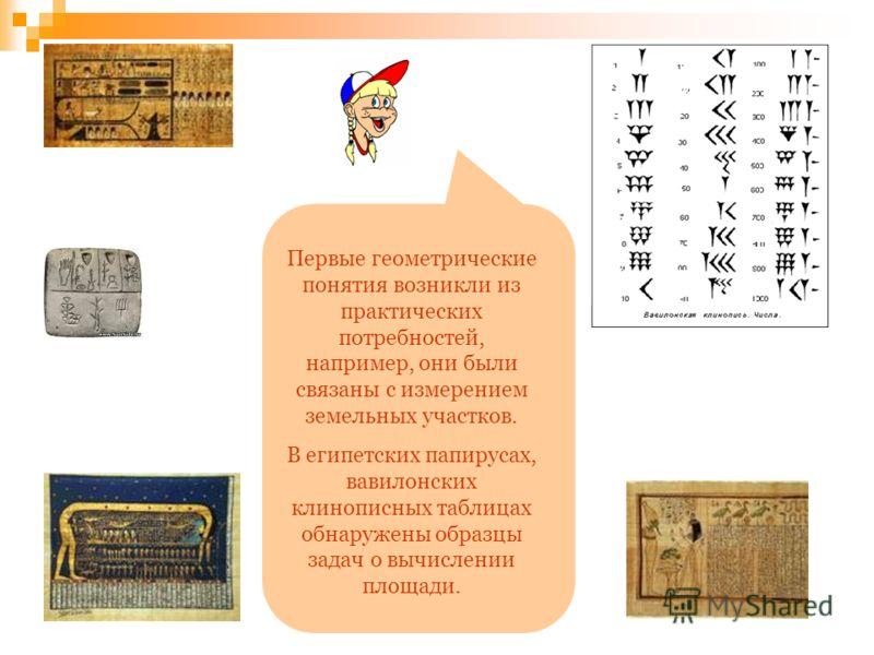 Первые геометрические понятия возникли из практических потребностей, например, они были связаны с измерением земельных участков. В египетских папирусах, вавилонских клинописных таблицах обнаружены образцы задач о вычислении площади.