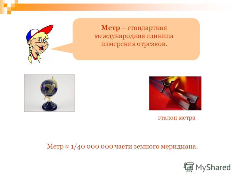 Метр – стандартная международная единица измерения отрезков. эталон метра Метр 1/40 000 000 части земного меридиана.