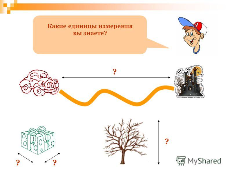 Какие единицы измерения вы знаете? ? ?? ?