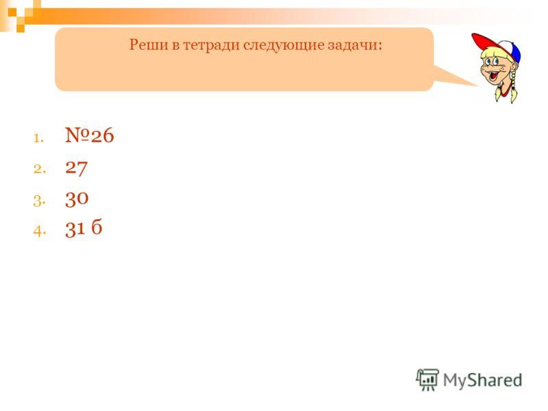 1. 26 2. 27 3. 30 4. 31 б Реши в тетради следующие задачи: