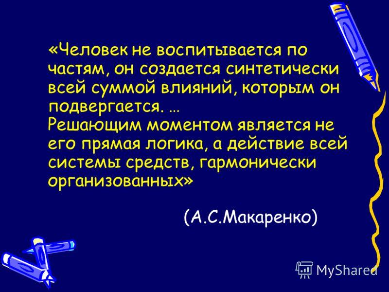 (А.С.Макаренко) «Человек не воспитывается по частям, он создается синтетически всей суммой влияний, которым он подвергается. … Решающим моментом является не его прямая логика, а действие всей системы средств, гармонически организованных»