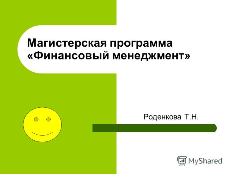 Магистерская программа «Финансовый менеджмент» Роденкова Т.Н.