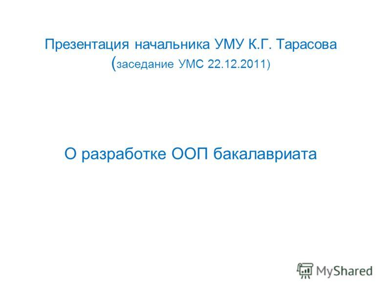 Презентация начальника УМУ К.Г. Тарасова ( заседание УМС 22.12.2011) О разработке ООП бакалавриата