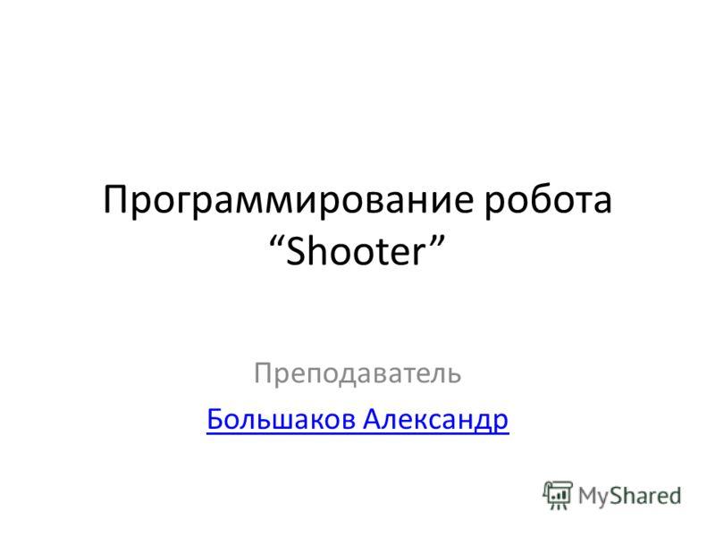 Программирование робота Shooter Преподаватель Большаков Александр