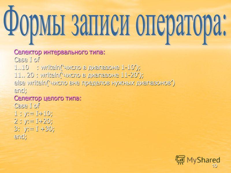 10 Селектор интервального типа: Case I of 1..10 : writeln(число в диапазоне 1-10); 11.. 20 : writeln(число в диапазоне 11-20); else writeln(число вне пределов нужных диапазонов) end; Селектор целого типа: Case I of 1 : y:= I+10; 2 : y:= I+20; 3: y:=