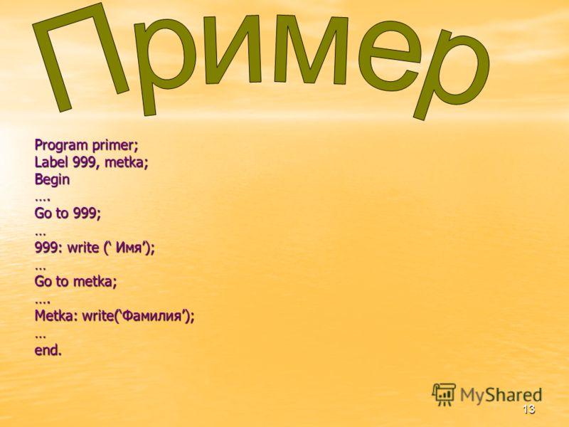 13 Program primer; Label 999, metka; Begin…. Go to 999; … 999: write ( Имя); … Go to metka; …. Metka: write(Фамилия); … end.