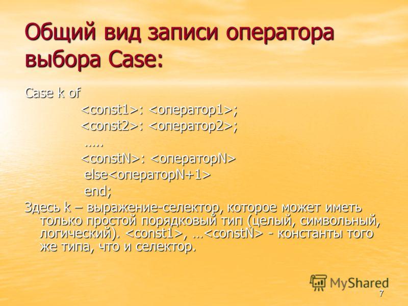 7 Общий вид записи оператора выбора Case: Case k of : ; : ; ….. ….. : : else else end; end; Здесь k – выражение-селектор, которое может иметь только простой порядковый тип (целый, символьный, логический)., … - константы того же типа, что и селектор.