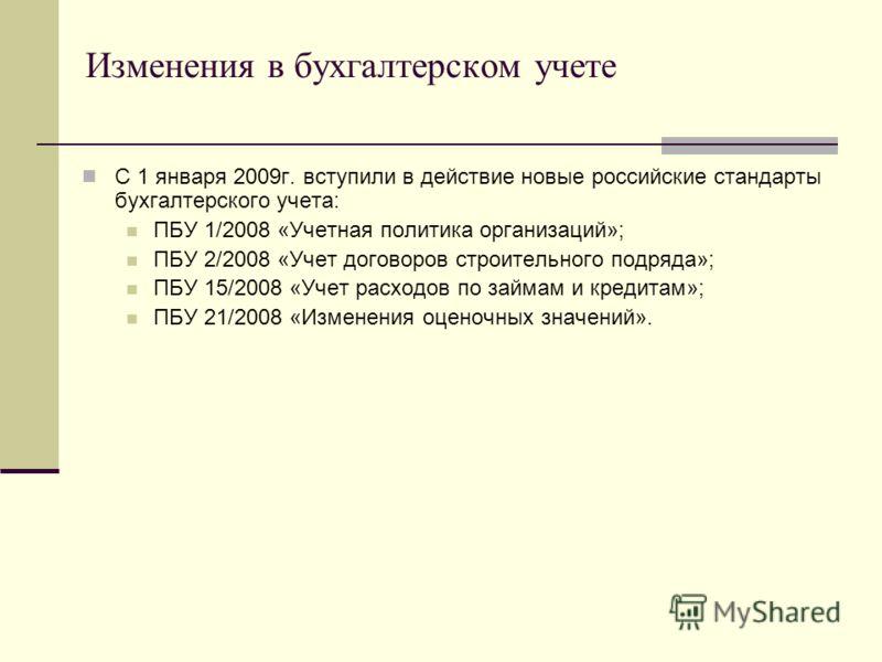 Изменения в бухгалтерском учете С 1 января 2009г. вступили в действие новые российские стандарты бухгалтерского учета: ПБУ 1/2008 «Учетная политика организаций»; ПБУ 2/2008 «Учет договоров строительного подряда»; ПБУ 15/2008 «Учет расходов по займам
