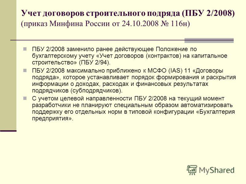 Учет договоров строительного подряда (ПБУ 2/2008) (приказ Минфина России от 24.10.2008 116н) ПБУ 2/2008 заменило ранее действующее Положение по бухгалтерскому учету «Учет договоров (контрактов) на капитальное строительство» (ПБУ 2/94). ПБУ 2/2008 мак