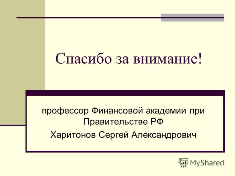 Спасибо за внимание! профессор Финансовой академии при Правительстве РФ Харитонов Сергей Александрович