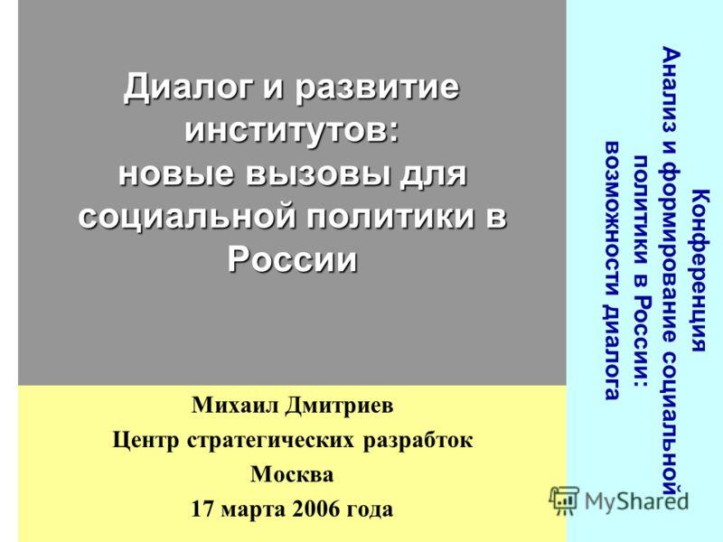 Конференция Анализ и формирование социальной политики в России: возможности диалога Михаил Дмитриев Центр стратегических разрабток Москва 17 марта 2006 года Диалог и развитие институтов: новые вызовы для социальной политики в России
