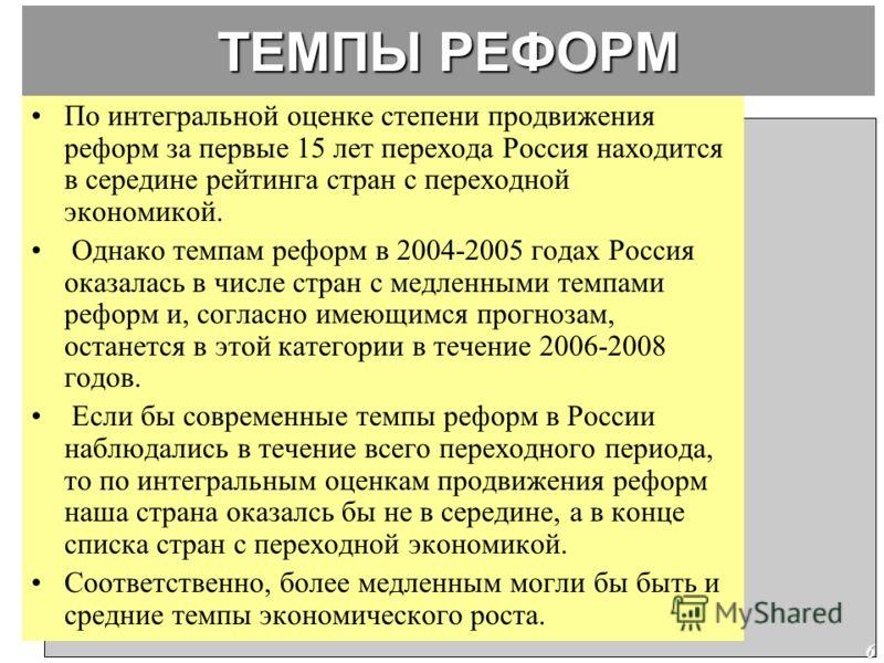 6 ТЕМПЫ РЕФОРМ По интегральной оценке степени продвижения реформ за первые 15 лет перехода Россия находится в середине рейтинга стран с переходной экономикой. Однако темпам реформ в 2004-2005 годах Россия оказалась в числе стран с медленными темпами