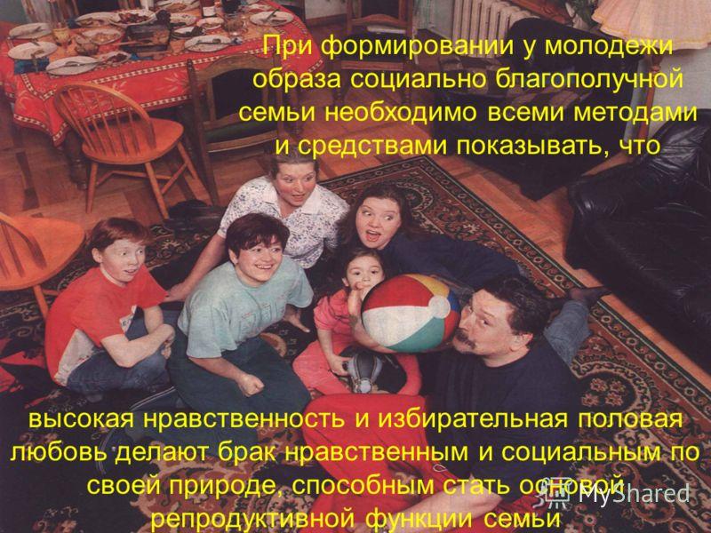 высокая нравственность и избирательная половая любовь делают брак нравственным и социальным по своей природе, способным стать основой репродуктивной функции семьи При формировании у молодежи образа социально благополучной семьи необходимо всеми метод