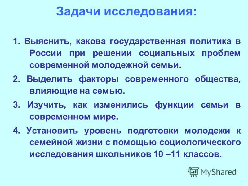 Задачи исследования: 1. Выяснить, какова государственная политика в России при решении социальных проблем современной молодежной семьи. 2. Выделить факторы современного общества, влияющие на семью. 3. Изучить, как изменились функции семьи в современн
