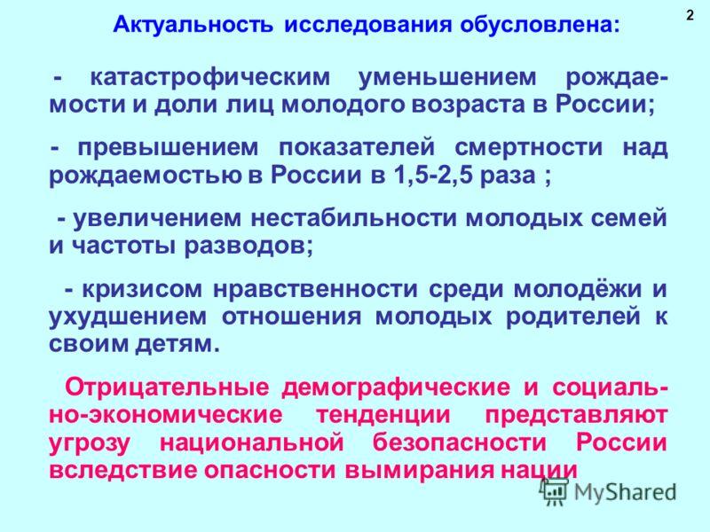 Актуальность исследования обусловлена: - катастрофическим уменьшением рождае- мости и доли лиц молодого возраста в России; - превышением показателей смертности над рождаемостью в России в 1,5-2,5 раза ; - увеличением нестабильности молодых семей и ча
