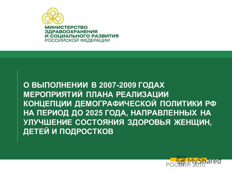 О ВЫПОЛНЕНИИ В 2007-2009 ГОДАХ МЕРОПРИЯТИЙ ПЛАНА РЕАЛИЗАЦИИ КОНЦЕПЦИИ ДЕМОГРАФИЧЕСКОЙ ПОЛИТИКИ РФ НА ПЕРИОД ДО 2025 ГОДА, НАПРАВЛЕННЫХ НА УЛУЧШЕНИЕ СОСТОЯНИЯ ЗДОРОВЬЯ ЖЕНЩИН, ДЕТЕЙ И ПОДРОСТКОВ РОССИЯ 2010