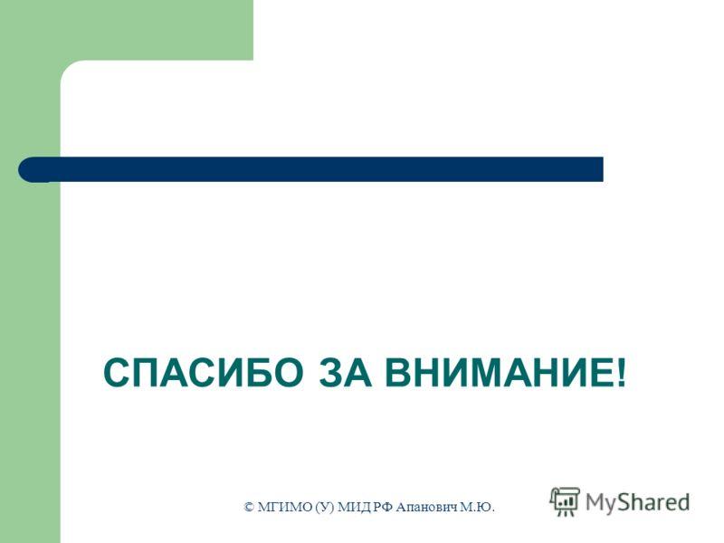 СПАСИБО ЗА ВНИМАНИЕ! © МГИМО (У) МИД РФ Апанович М.Ю.