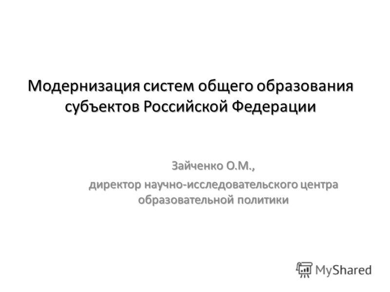 Модернизация систем общего образования субъектов Российской Федерации Зайченко О.М., директор научно-исследовательского центра образовательной политики