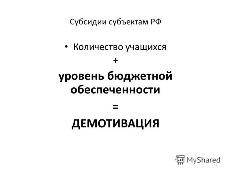 Субсидии субъектам РФ Количество учащихся + уровень бюджетной обеспеченности = ДЕМОТИВАЦИЯ 2