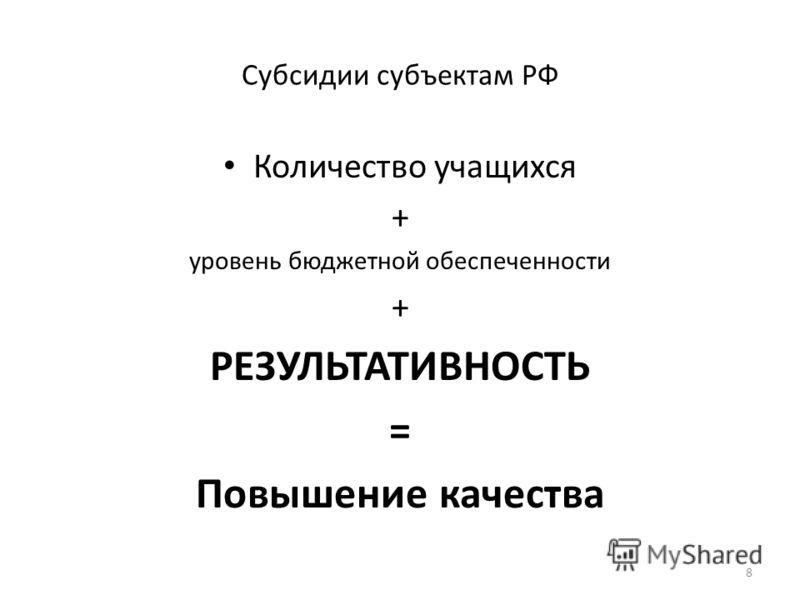 Субсидии субъектам РФ Количество учащихся + уровень бюджетной обеспеченности + РЕЗУЛЬТАТИВНОСТЬ = Повышение качества 8