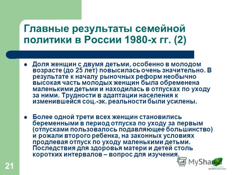 21 Главные результаты семейной политики в России 1980-х гг. (2) Доля женщин с двумя детьми, особенно в молодом возрасте (до 25 лет) повысилась очень значительно. В результате к началу рыночных реформ необычно высокая часть молодых женщин была обремен