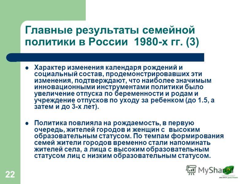 22 Главные результаты семейной политики в России 1980-х гг. (3) Характер изменения календаря рождений и социальный состав, продемонстрировавших эти изменения, подтверждают, что наиболее значимым инновационными инструментами политики было увеличение о
