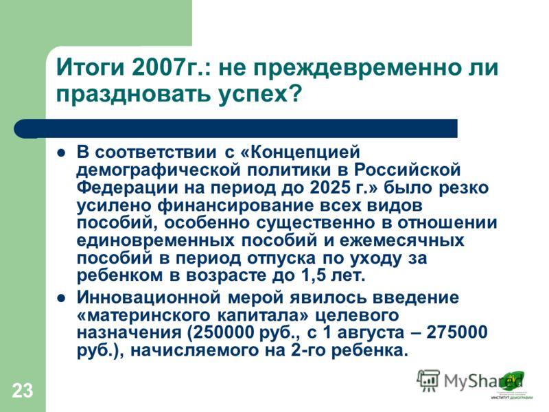 23 Итоги 2007г.: не преждевременно ли праздновать успех? В соответствии с «Концепцией демографической политики в Российской Федерации на период до 2025 г.» было резко усилено финансирование всех видов пособий, особенно существенно в отношении единовр