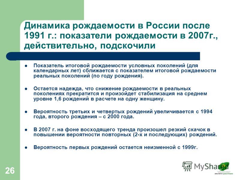 26 Динамика рождаемости в России после 1991 г.: показатели рождаемости в 2007г., действительно, подскочили Показатель итоговой рождаемости условных поколений (для календарных лет) сближается с показателем итоговой рождаемости реальных поколений (по г