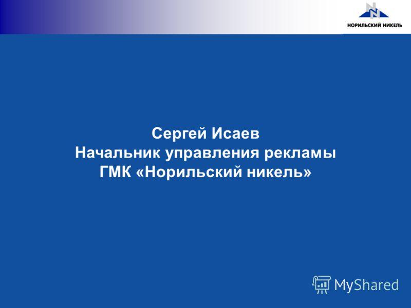 Сергей Исаев Начальник управления рекламы ГМК «Норильский никель»