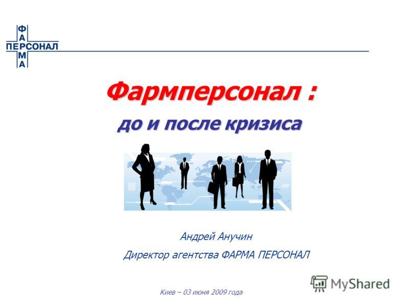 Киев – 03 июня 2009 года Фармперсонал : до и после кризиса Андрей Анучин Директор агентства ФАРМА ПЕРСОНАЛ