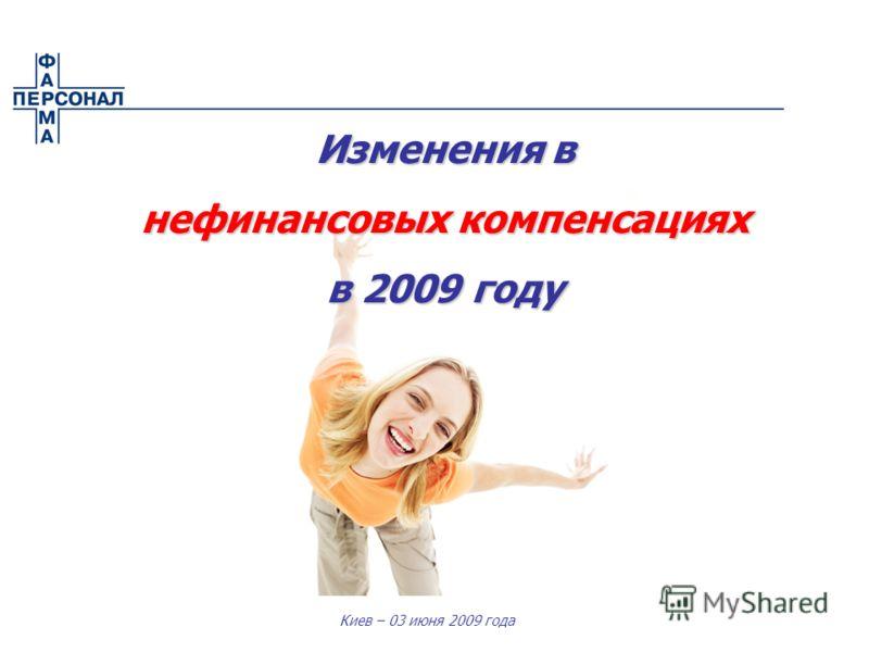 Киев – 03 июня 2009 года Изменения в нефинансовых компенсациях в 2009 году