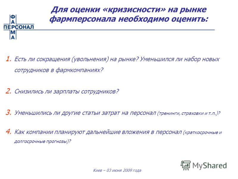 Киев – 03 июня 2009 года Для оценки «кризисности» на рынке фармперсонала необходимо оценить: 1. Есть ли сокращения (увольнения) на рынке? Уменьшился ли набор новых сотрудников в фармкомпаниях? 2. Снизились ли зарплаты сотрудников? 3. Уменьшились ли д