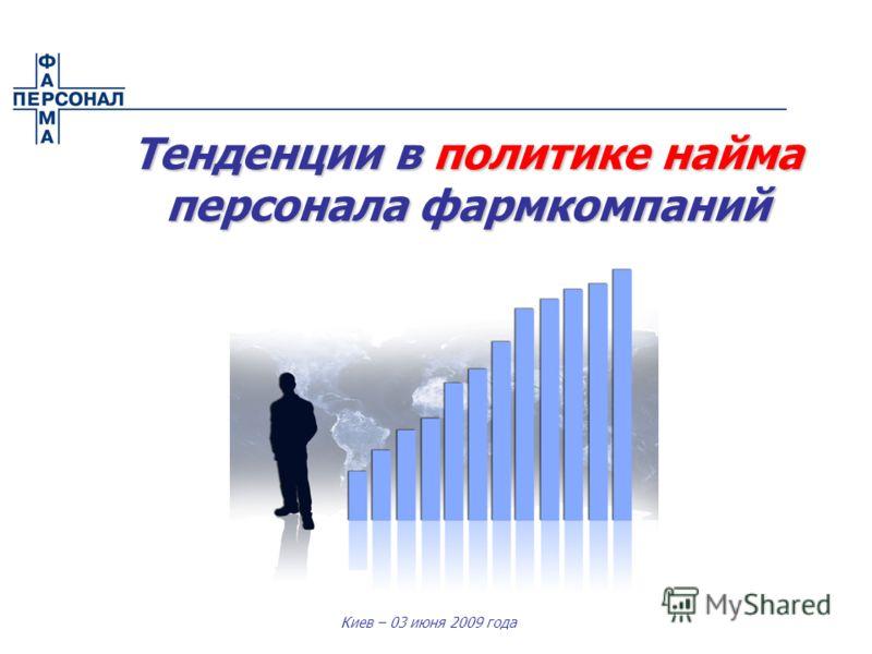 Киев – 03 июня 2009 года Тенденции в политике найма персонала фармкомпаний