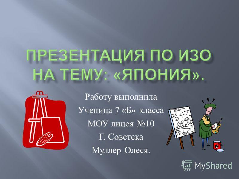 Работу выполнила Ученица 7 « Б » класса МОУ лицея 10 Г. Советска Муллер Олеся.