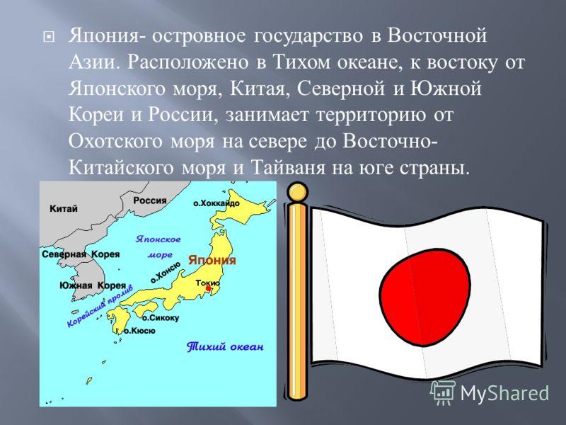 Япония - островное государство в Восточной Азии. Расположено в Тихом океане, к востоку от Японского моря, Китая, Северной и Южной Кореи и России, занимает территорию от Охотского моря на севере до Восточно - Китайского моря и Тайваня на юге страны.
