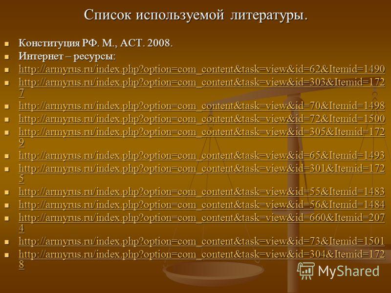 Список используемой литературы. Конституция РФ. М., АСТ. 2008. Конституция РФ. М., АСТ. 2008. Интернет – ресурсы: Интернет – ресурсы: http://armyrus.ru/index.php?option=com_content&task=view&id=62&Itemid=1490 http://armyrus.ru/index.php?option=com_co