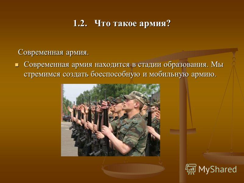 1.2. Что такое армия? Современная армия. Современная армия. Современная армия находится в стадии образования. Мы стремимся создать боеспособную и мобильную армию. Современная армия находится в стадии образования. Мы стремимся создать боеспособную и м